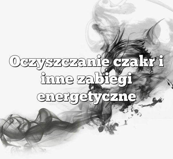 Oczyszczanie czakr i inne zabiegi energetyczne