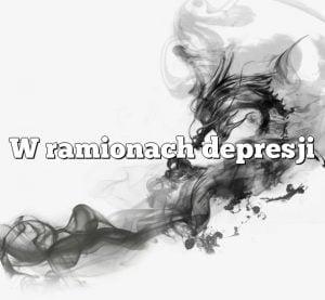 W ramionach depresji