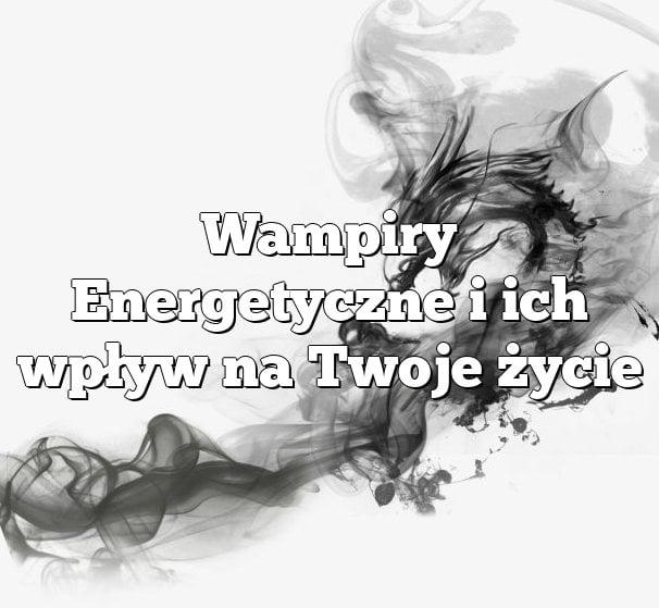 Wampiry Energetyczne i ich wpływ na Twoje życie
