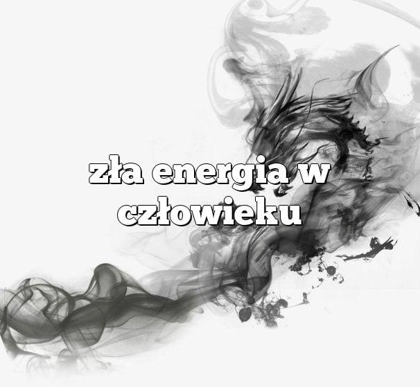 Zła energia w człowieku – Co z tym robić?